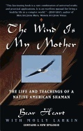 Wind Is My Mother: The Life & Teachings Of A Native American