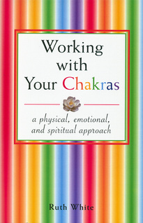 Working With Your Chakras: A Physical, Emotional & Spiritual
