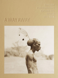 A way away : Swedish photographers explore the world 1862-2018